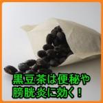 黒豆茶の効能と効果は?膀胱炎や便秘に効くのはどうして?
